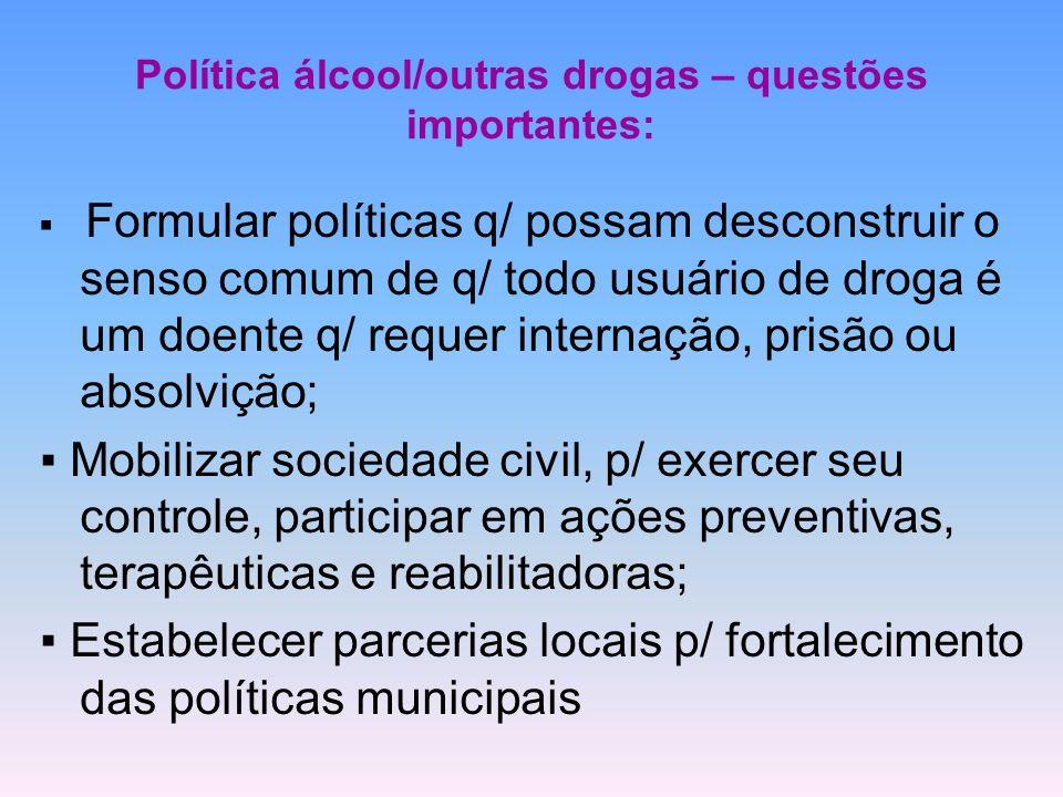 Política álcool/outras drogas – questões importantes: Formular políticas q/ possam desconstruir o senso comum de q/ todo usuário de droga é um doente