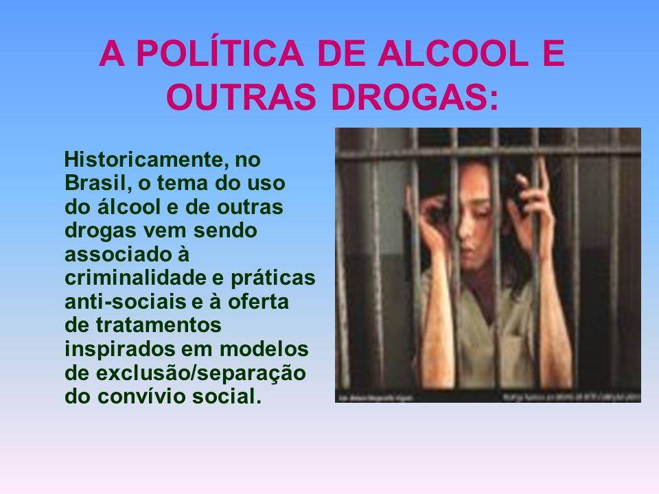 A POLÍTICA DE ALCOOL E OUTRAS DROGAS: Historicamente, no Brasil, o tema do uso do álcool e de outras drogas vem sendo associado à criminalidade e prát