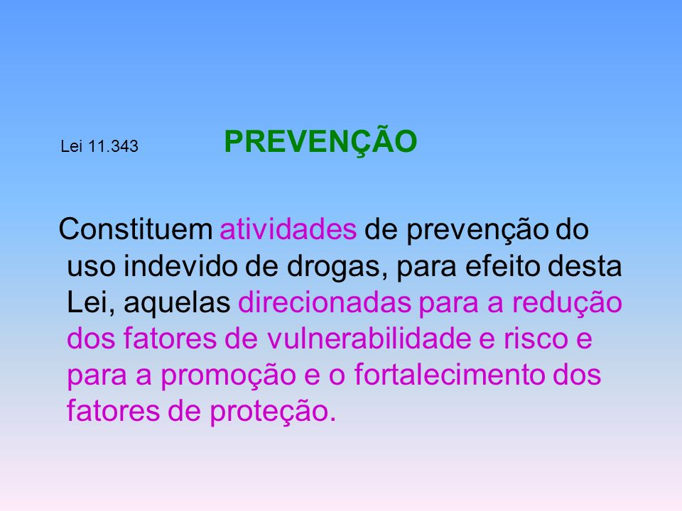 Lei 11.343 PREVENÇÃO Constituem atividades de prevenção do uso indevido de drogas, para efeito desta Lei, aquelas direcionadas para a redução dos fato