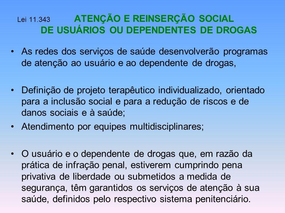 Lei 11.343 ATENÇÃO E REINSERÇÃO SOCIAL DE USUÁRIOS OU DEPENDENTES DE DROGAS As redes dos serviços de saúde desenvolverão programas de atenção ao usuár