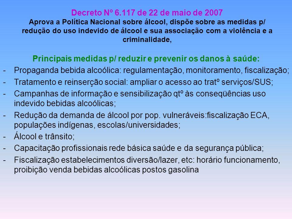 Decreto Nº 6.117 de 22 de maio de 2007 Aprova a Política Nacional sobre álcool, dispõe sobre as medidas p/ redução do uso indevido de álcool e sua ass