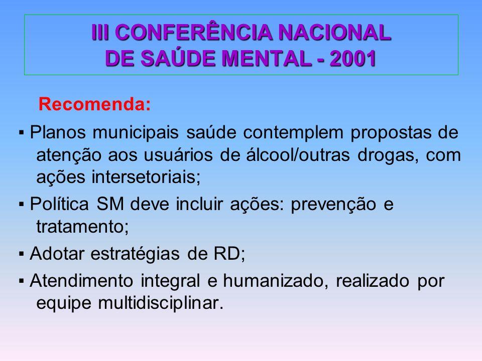 III CONFERÊNCIA NACIONAL DE SAÚDE MENTAL - 2001 Recomenda: Planos municipais saúde contemplem propostas de atenção aos usuários de álcool/outras droga