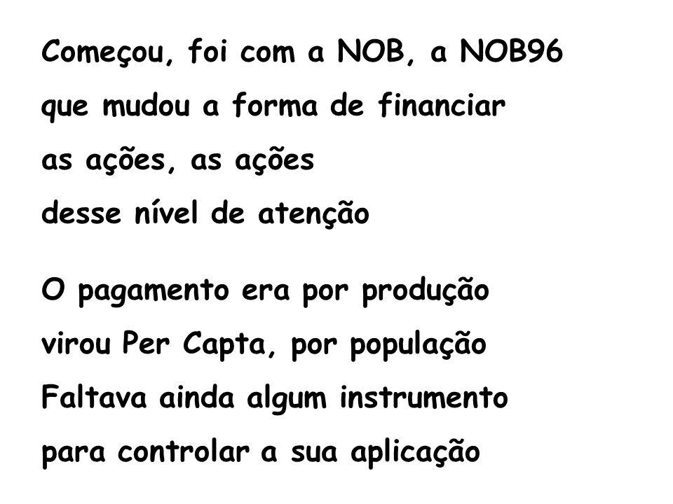 Começou, foi com a NOB, a NOB96 que mudou a forma de financiar as ações, as ações desse nível de atenção O pagamento era por produção virou Per Capta,