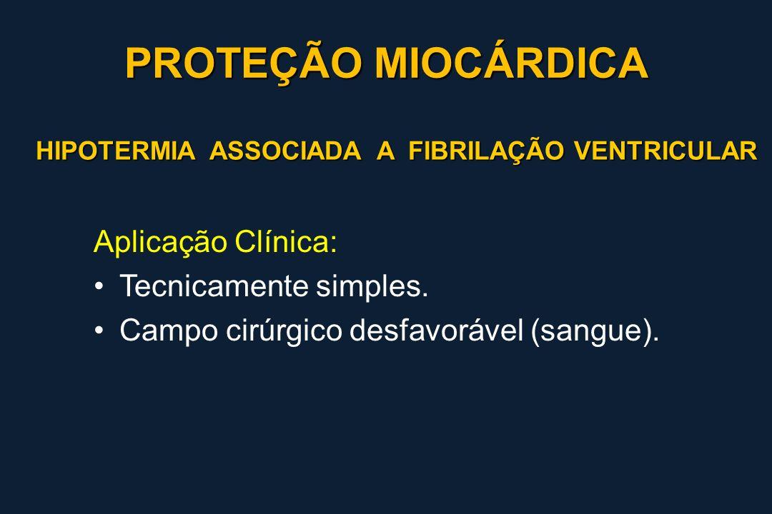 HIPOTERMIA ASSOCIADA A FIBRILAÇÃO VENTRICULAR Aplicação Clínica: Tecnicamente simples. Campo cirúrgico desfavorável (sangue). PROTEÇÃO MIOCÁRDICA