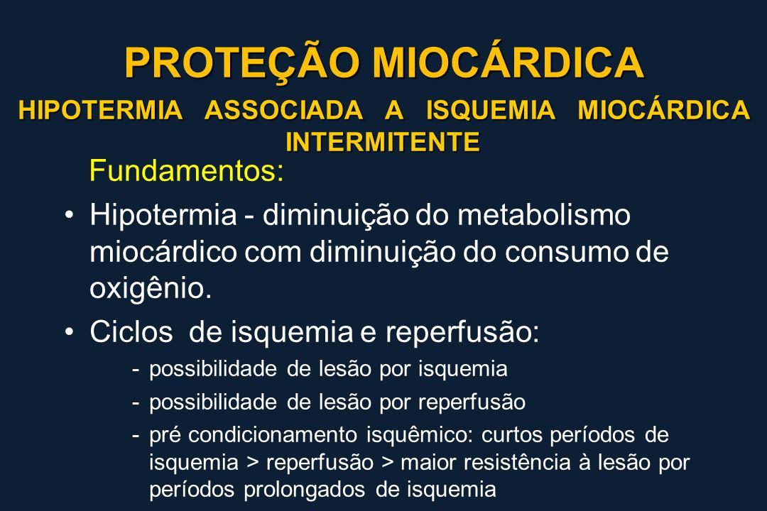 HIPOTERMIA ASSOCIADA A ISQUEMIA MIOCÁRDICA INTERMITENTE Fundamentos: Hipotermia - diminuição do metabolismo miocárdico com diminuição do consumo de ox