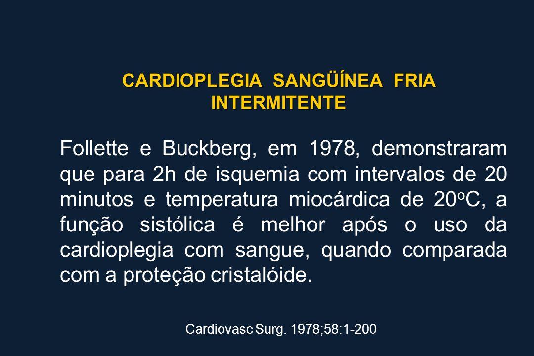 CARDIOPLEGIA SANGÜÍNEA FRIA INTERMITENTE Follette e Buckberg, em 1978, demonstraram que para 2h de isquemia com intervalos de 20 minutos e temperatura