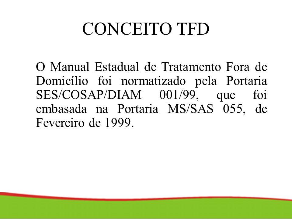 CONCEITO TFD O Manual Estadual de Tratamento Fora de Domicílio foi normatizado pela Portaria SES/COSAP/DIAM 001/99, que foi embasada na Portaria MS/SA