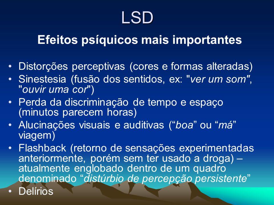 LSD Efeitos psíquicos mais importantes Distorções perceptivas (cores e formas alteradas) Sinestesia (fusão dos sentidos, ex: