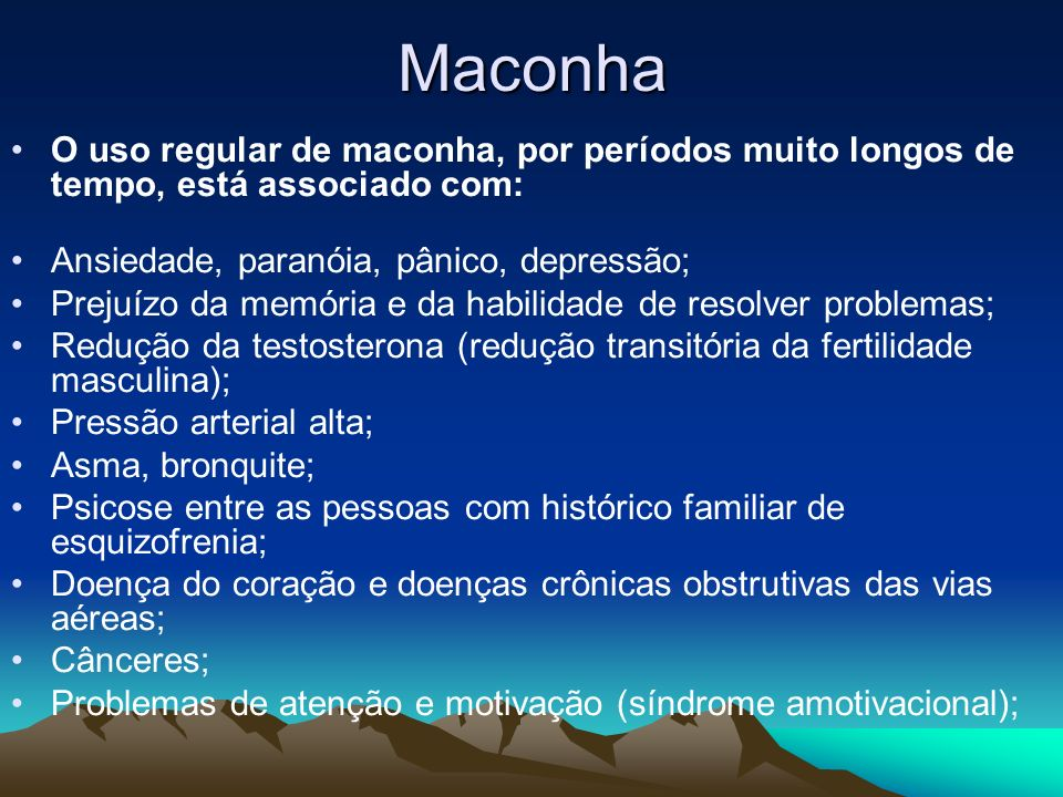 Maconha O uso regular de maconha, por períodos muito longos de tempo, está associado com: Ansiedade, paranóia, pânico, depressão; Prejuízo da memória