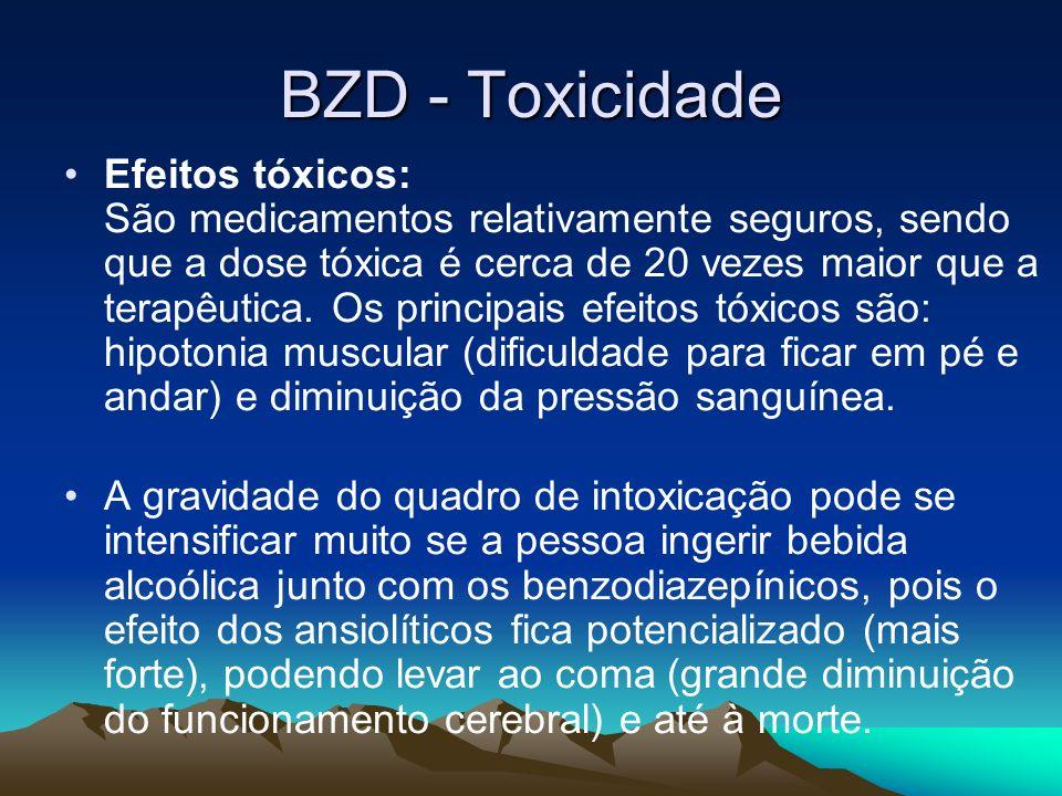 BZD - Toxicidade Efeitos tóxicos: São medicamentos relativamente seguros, sendo que a dose tóxica é cerca de 20 vezes maior que a terapêutica. Os prin