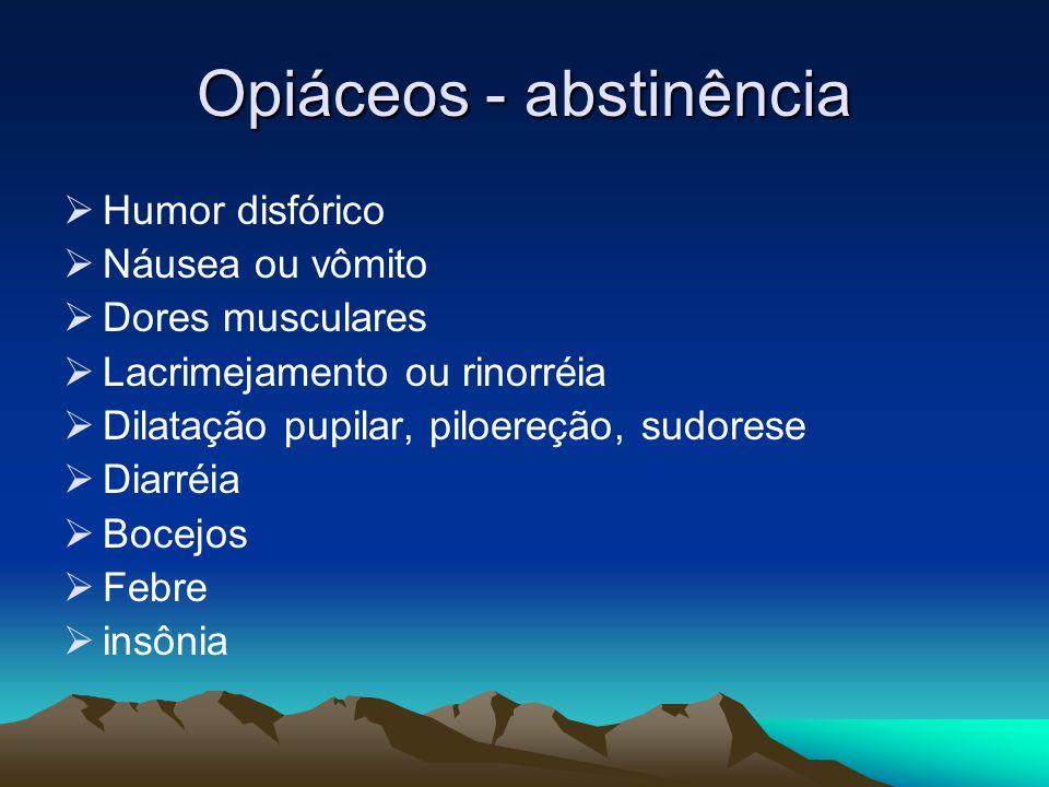 Opiáceos - abstinência Humor disfórico Náusea ou vômito Dores musculares Lacrimejamento ou rinorréia Dilatação pupilar, piloereção, sudorese Diarréia