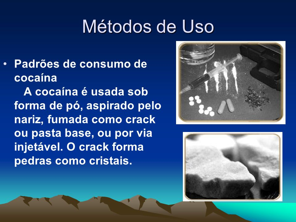 Métodos de Uso Padrões de consumo de cocaína A cocaína é usada sob forma de pó, aspirado pelo nariz, fumada como crack ou pasta base, ou por via injet