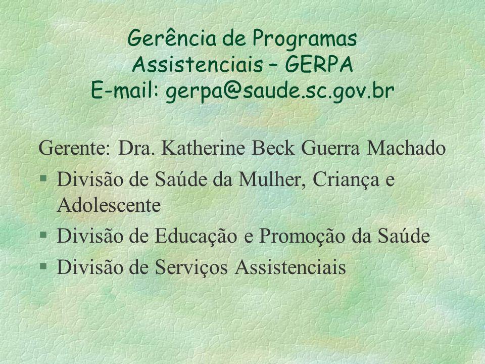 Gerência de Programas Assistenciais – GERPA E-mail: gerpa@saude.sc.gov.br Gerente: Dra. Katherine Beck Guerra Machado §Divisão de Saúde da Mulher, Cri
