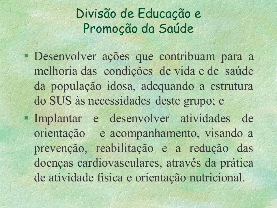 Divisão de Educação e Promoção da Saúde § Desenvolver ações que contribuam para a melhoria das condições de vida e de saúde da população idosa, adequa