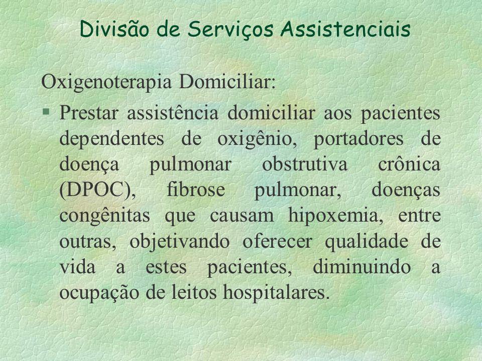 Divisão de Serviços Assistenciais Oxigenoterapia Domiciliar: § Prestar assistência domiciliar aos pacientes dependentes de oxigênio, portadores de doe