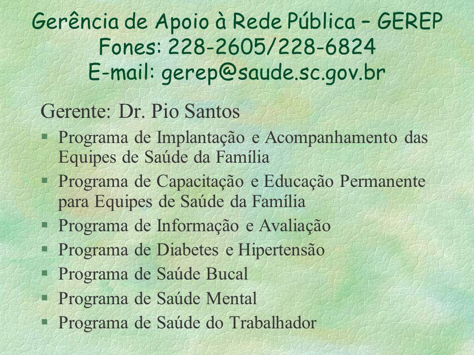Gerência de Apoio à Rede Pública – GEREP Fones: 228-2605/228-6824 E-mail: gerep@saude.sc.gov.br Gerente: Dr. Pio Santos §Programa de Implantação e Aco