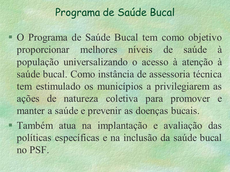 Programa de Saúde Bucal §O Programa de Saúde Bucal tem como objetivo proporcionar melhores níveis de saúde à população universalizando o acesso à aten