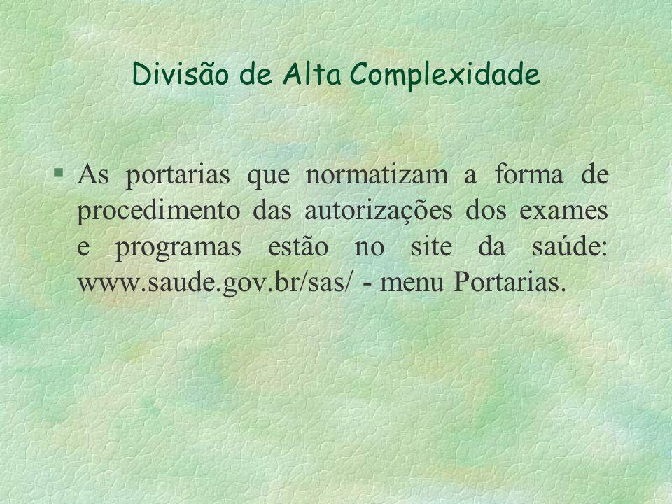 Divisão de Alta Complexidade §As portarias que normatizam a forma de procedimento das autorizações dos exames e programas estão no site da saúde: www.