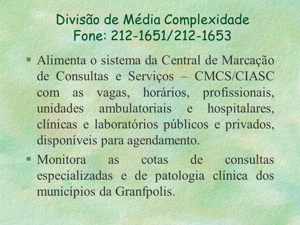 Divisão de Média Complexidade Fone: 212-1651/212-1653 §Alimenta o sistema da Central de Marcação de Consultas e Serviços – CMCS/CIASC com as vagas, ho