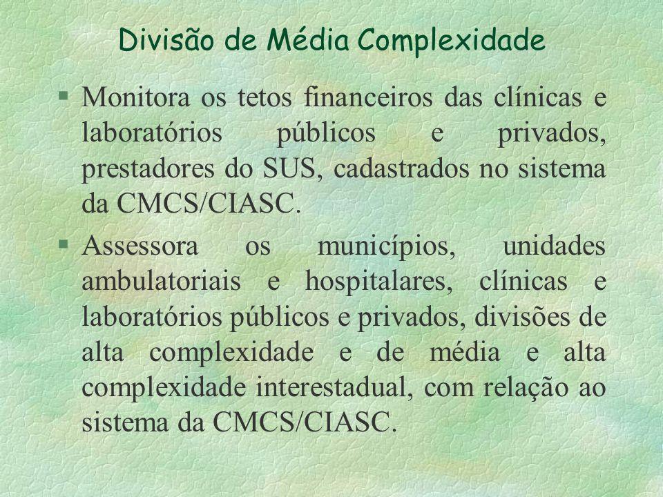 Divisão de Média Complexidade §Monitora os tetos financeiros das clínicas e laboratórios públicos e privados, prestadores do SUS, cadastrados no siste