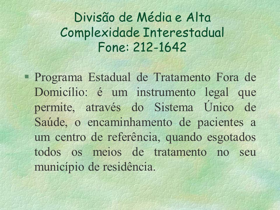 Divisão de Média e Alta Complexidade Interestadual Fone: 212-1642 §Programa Estadual de Tratamento Fora de Domicílio: é um instrumento legal que permi