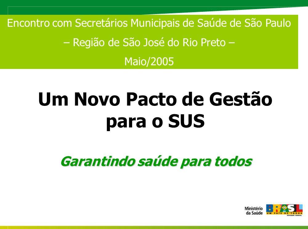 Um Novo Pacto de Gestão para o SUS Garantindo saúde para todos Encontro com Secretários Municipais de Saúde de São Paulo – Região de São José do Rio Preto – Maio/2005