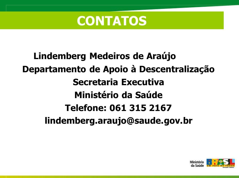 Lindemberg Medeiros de Araújo Departamento de Apoio à Descentralização Secretaria Executiva Ministério da Saúde Telefone: 061 315 2167 lindemberg.araujo@saude.gov.br CONTATOS