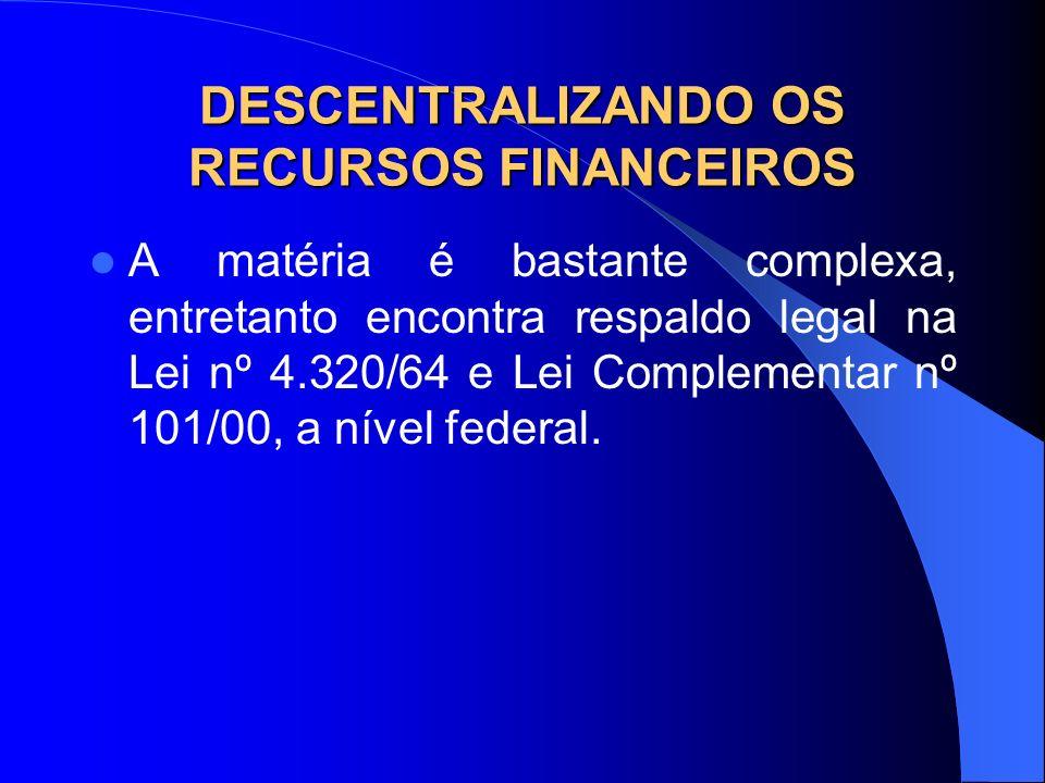DESCENTRALIZANDO OS RECURSOS FINANCEIROS A matéria é bastante complexa, entretanto encontra respaldo legal na Lei nº 4.320/64 e Lei Complementar nº 10