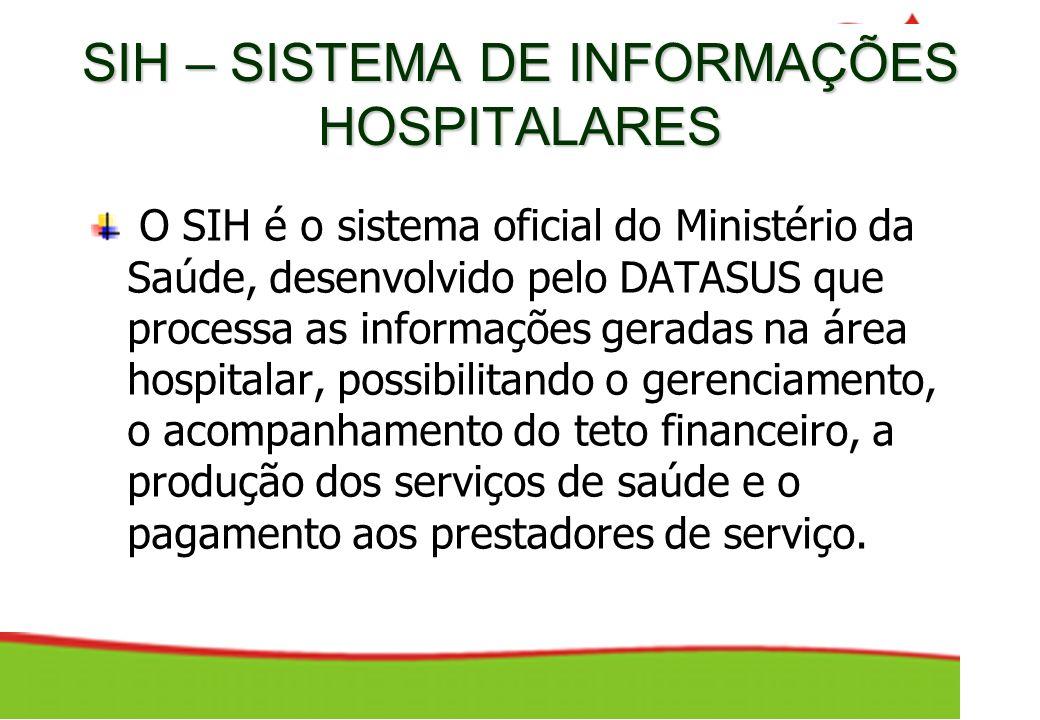SIH – SISTEMA DE INFORMAÇÕES HOSPITALARES O SIH é o sistema oficial do Ministério da Saúde, desenvolvido pelo DATASUS que processa as informações gera