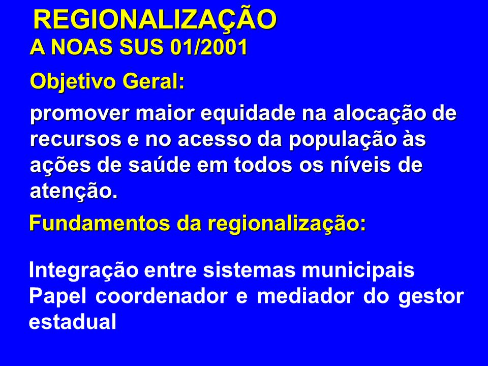 REGIONALIZAÇÃO A NOAS SUS 01/2001 Objetivo Geral: promover maior equidade na alocação de recursos e no acesso da população às ações de saúde em todos os níveis de atenção.