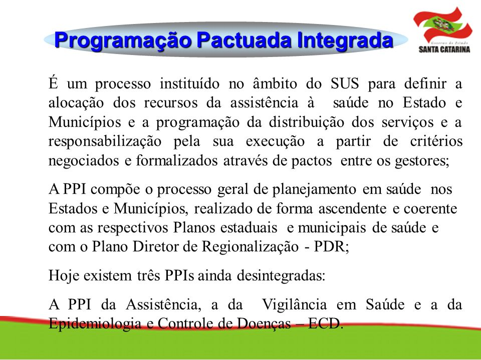 Programação Pactuada Integrada É um processo instituído no âmbito do SUS para definir a alocação dos recursos da assistência à saúde no Estado e Munic
