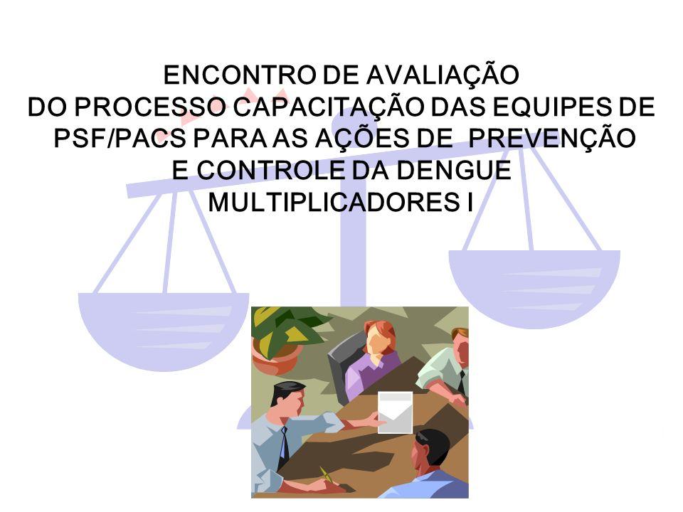 ENCONTRO DE AVALIAÇÃO DO PROCESSO CAPACITAÇÃO DAS EQUIPES DE PSF/PACS PARA AS AÇÕES DE PREVENÇÃO E CONTROLE DA DENGUE MULTIPLICADORES I