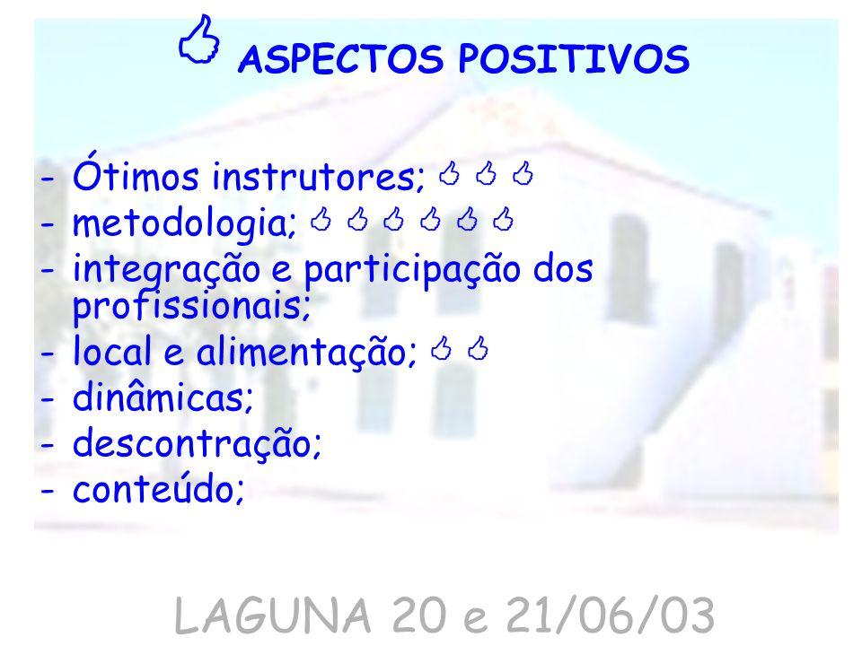 LAGUNA 20 e 21/06/03 -Ótimos instrutores; -metodologia; -integração e participação dos profissionais; -local e alimentação; -dinâmicas; -descontração;