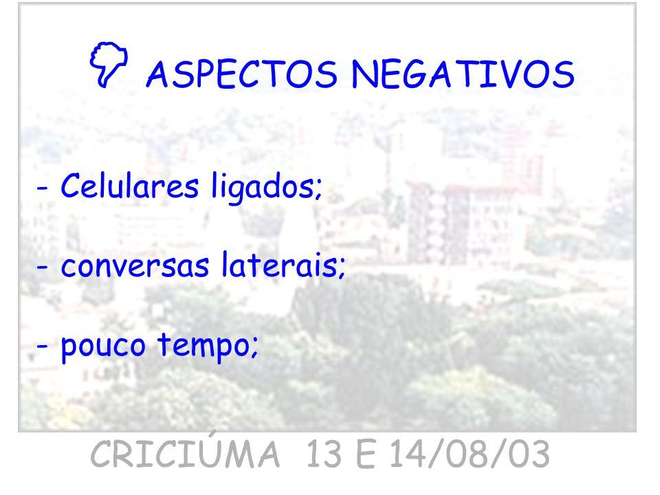 ASPECTOS NEGATIVOS -Celulares ligados; -conversas laterais; -pouco tempo; CRICIÚMA 13 E 14/08/03