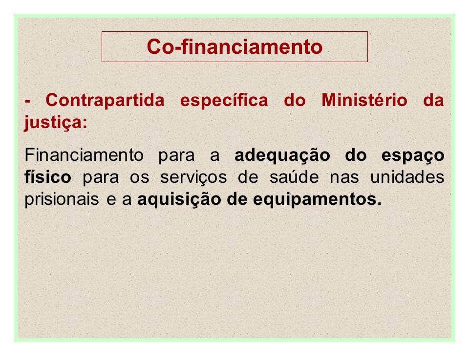 Co-financiamento - Contrapartida específica do Ministério da justiça: Financiamento para a adequação do espaço físico para os serviços de saúde nas unidades prisionais e a aquisição de equipamentos.