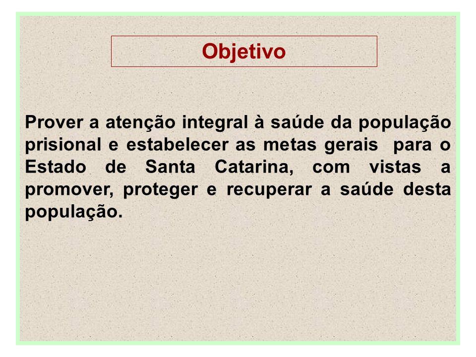 Objetivo Prover a atenção integral à saúde da população prisional e estabelecer as metas gerais para o Estado de Santa Catarina, com vistas a promover, proteger e recuperar a saúde desta população.