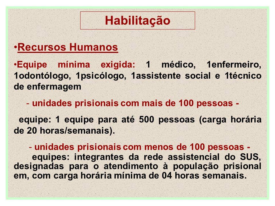 Habilitação Recursos Humanos Equipe mínima exigida: 1 médico, 1enfermeiro, 1odontólogo, 1psicólogo, 1assistente social e 1técnico de enfermagem - unidades prisionais com mais de 100 pessoas - equipe: 1 equipe para até 500 pessoas (carga horária de 20 horas/semanais).