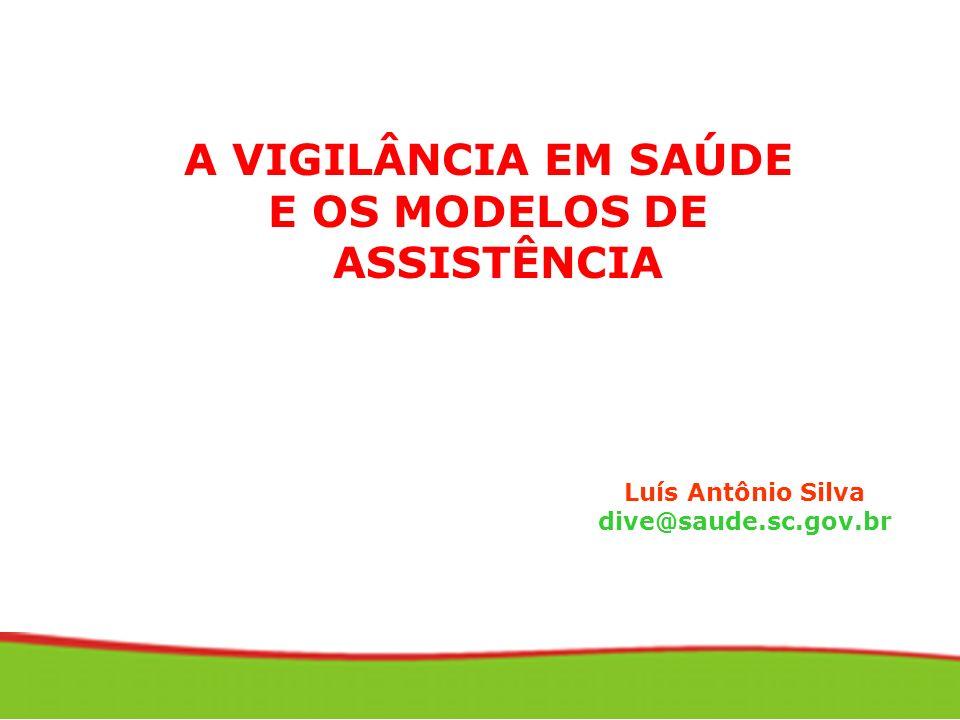 A VIGILÂNCIA EM SAÚDE E OS MODELOS DE ASSISTÊNCIA Luís Antônio Silva dive@saude.sc.gov.br