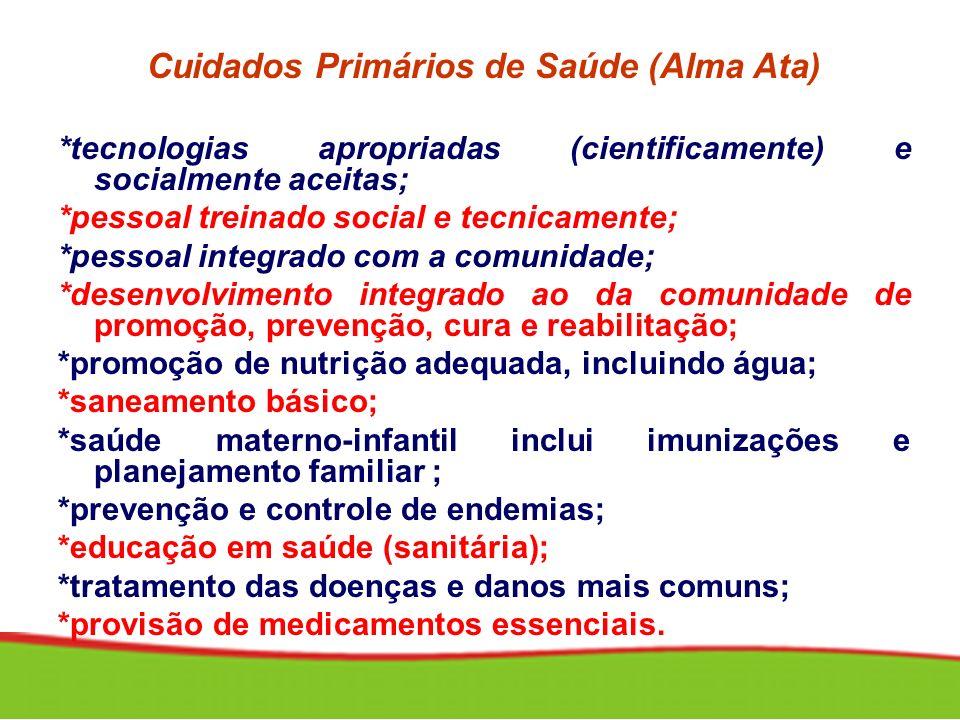 Cuidados Primários de Saúde (Alma Ata) *tecnologias apropriadas (cientificamente) e socialmente aceitas; *pessoal treinado social e tecnicamente; *pes