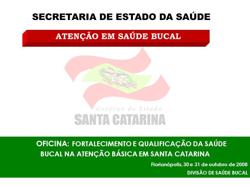 SECRETARIA DE ESTADO DA SAÚDE OFICINA: FORTALECIMENTO E QUALIFICAÇÃO DA SAÚDE BUCAL NA ATENÇÃO BÁSICA EM SANTA CATARINA Florianópolis, 30 e 31 de outubro de 2008 DIVISÃO DE SAÚDE BUCAL ATENÇÃO EM SAÚDE BUCAL