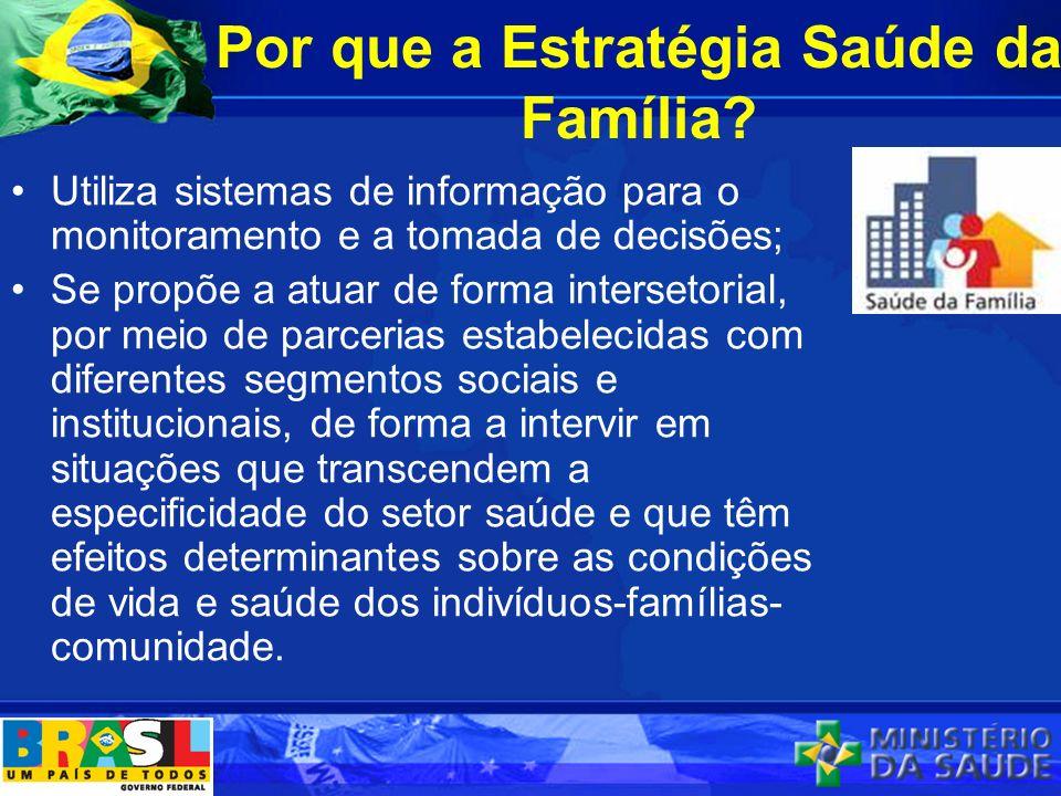 Por que a Estratégia Saúde da Família? Utiliza sistemas de informação para o monitoramento e a tomada de decisões; Se propõe a atuar de forma interset