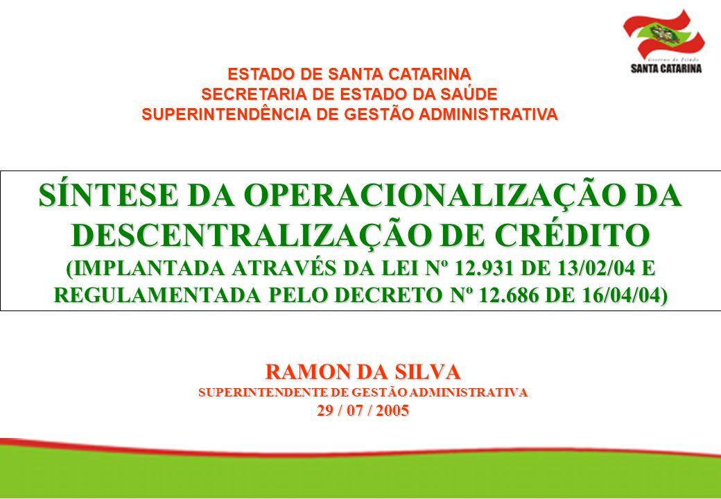 SÍNTESE DA OPERACIONALIZAÇÃO DA DESCENTRALIZAÇÃO DE CRÉDITO (IMPLANTADA ATRAVÉS DA LEI Nº 12.931 DE 13/02/04 E REGULAMENTADA PELO DECRETO Nº 12.686 DE 16/04/04) RAMON DA SILVA SUPERINTENDENTE DE GESTÃO ADMINISTRATIVA 29 / 07 / 2005 ESTADO DE SANTA CATARINA SECRETARIA DE ESTADO DA SAÚDE SUPERINTENDÊNCIA DE GESTÃO ADMINISTRATIVA