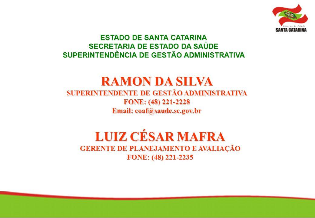 RAMON DA SILVA SUPERINTENDENTE DE GESTÃO ADMINISTRATIVA FONE: (48) 221-2228 Email: coaf@saude.sc.gov.br ESTADO DE SANTA CATARINA SECRETARIA DE ESTADO DA SAÚDE SUPERINTENDÊNCIA DE GESTÃO ADMINISTRATIVA LUIZ CÉSAR MAFRA GERENTE DE PLANEJAMENTO E AVALIAÇÃO FONE: (48) 221-2235