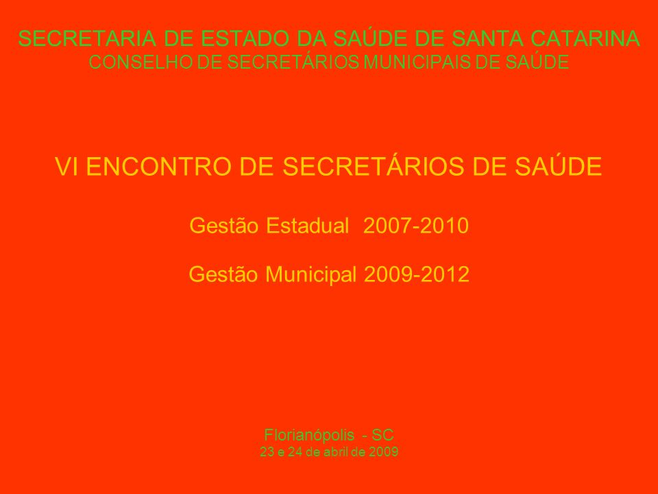 SECRETARIA DE ESTADO DA SAÚDE DE SANTA CATARINA CONSELHO DE SECRETÁRIOS MUNICIPAIS DE SAÚDE A Saúde em Tempos de Crise: O Desafio da Gestão Compartilhada Florianópolis - SC 23 e 24 de abril de 2009