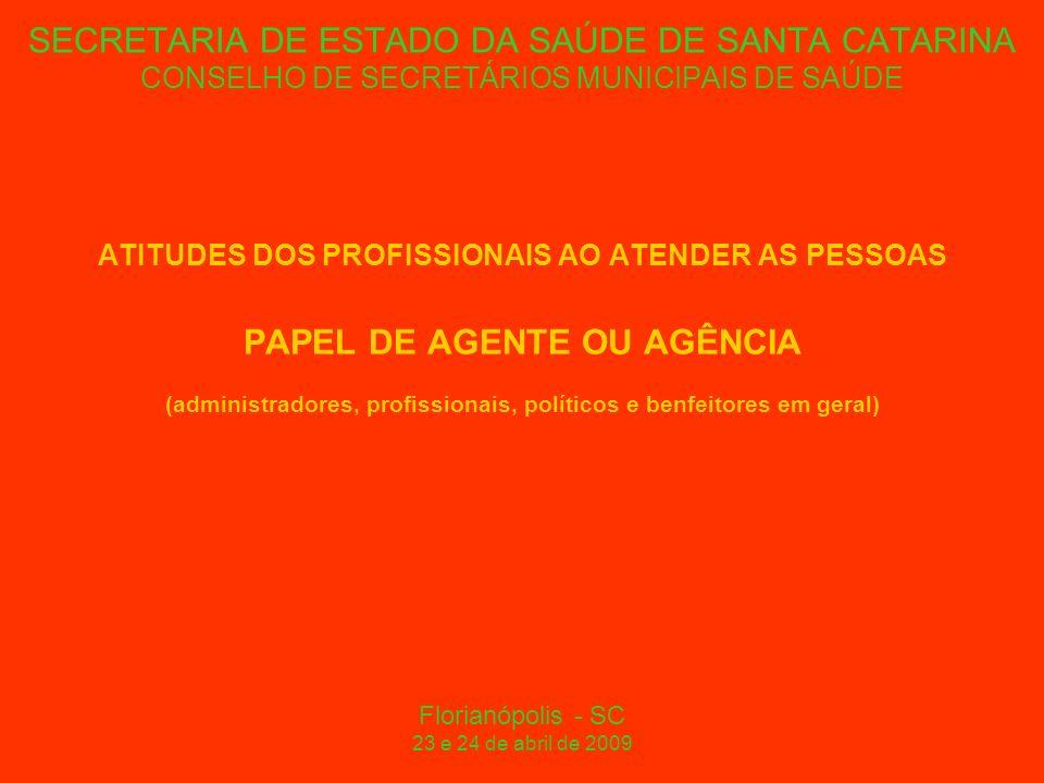 SECRETARIA DE ESTADO DA SAÚDE DE SANTA CATARINA CONSELHO DE SECRETÁRIOS MUNICIPAIS DE SAÚDE ATITUDES DOS PROFISSIONAIS AO ATENDER AS PESSOAS PAPEL DE AGENTE OU AGÊNCIA (administradores, profissionais, políticos e benfeitores em geral) Florianópolis - SC 23 e 24 de abril de 2009