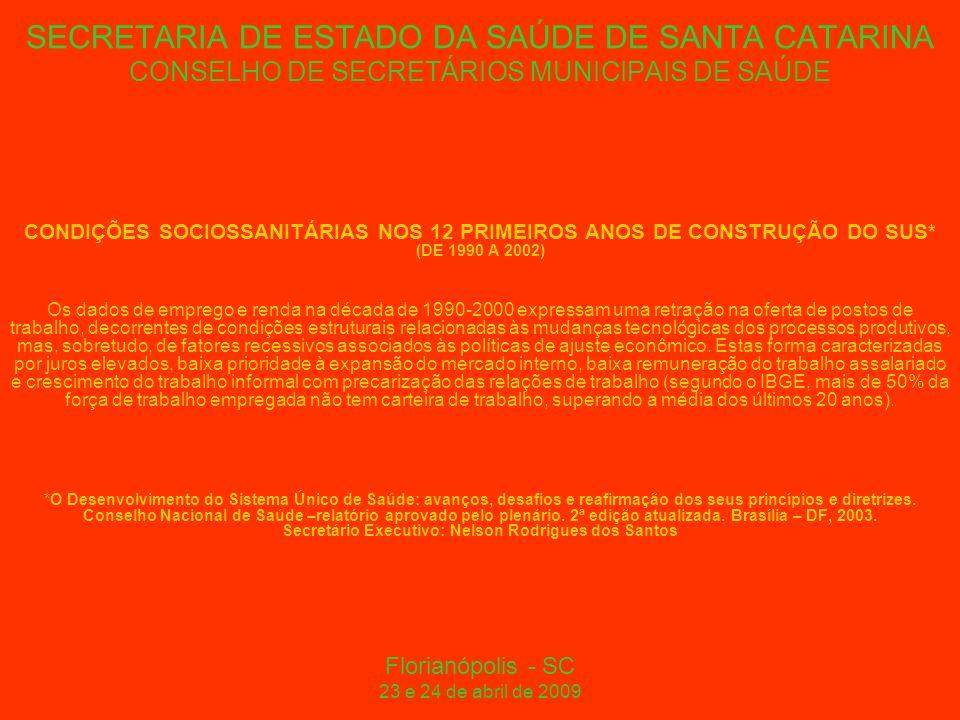 SECRETARIA DE ESTADO DA SAÚDE DE SANTA CATARINA CONSELHO DE SECRETÁRIOS MUNICIPAIS DE SAÚDE CONDIÇÕES SOCIOSSANITÁRIAS NOS 12 PRIMEIROS ANOS DE CONSTRUÇÃO DO SUS* (DE 1990 A 2002) Os dados de emprego e renda na década de 1990-2000 expressam uma retração na oferta de postos de trabalho, decorrentes de condições estruturais relacionadas às mudanças tecnológicas dos processos produtivos, mas, sobretudo, de fatores recessivos associados às políticas de ajuste econômico.