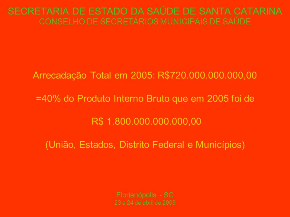 SECRETARIA DE ESTADO DA SAÚDE DE SANTA CATARINA CONSELHO DE SECRETÁRIOS MUNICIPAIS DE SAÚDE Arrecadação Total em 2005: R$720.000.000.000,00 =40% do Produto Interno Bruto que em 2005 foi de R$ 1.800.000.000.000,00 (União, Estados, Distrito Federal e Municípios) Florianópolis - SC 23 e 24 de abril de 2009