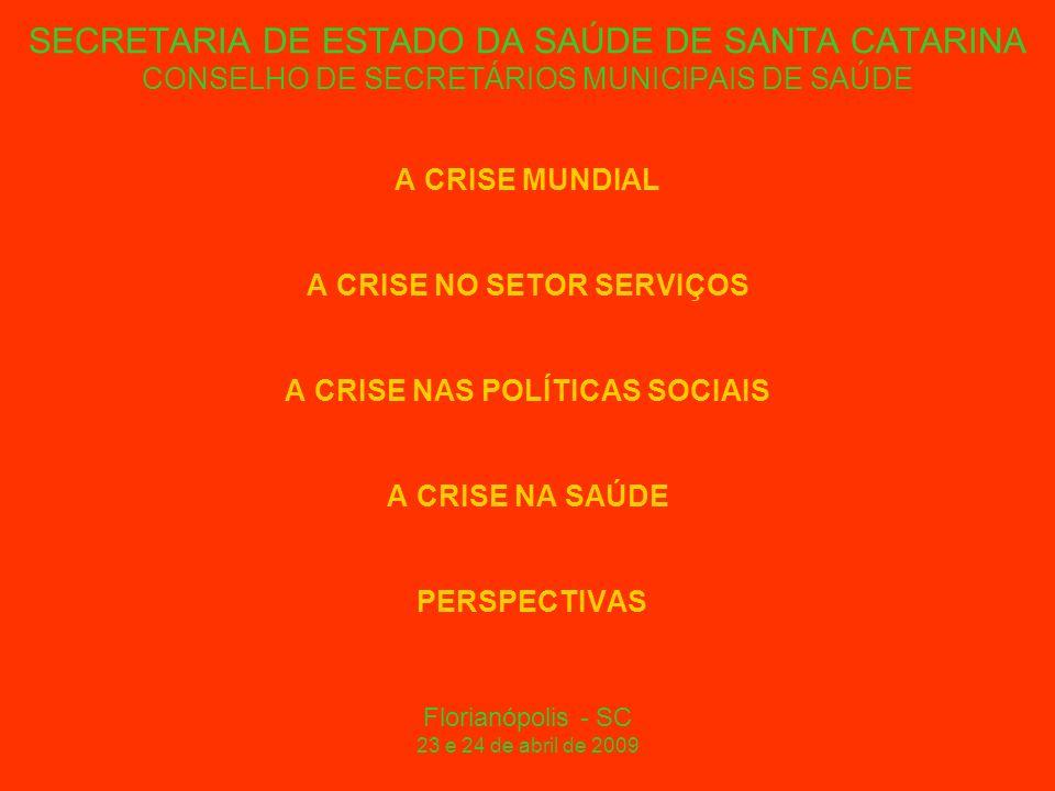 SECRETARIA DE ESTADO DA SAÚDE DE SANTA CATARINA CONSELHO DE SECRETÁRIOS MUNICIPAIS DE SAÚDE A CRISE MUNDIAL A CRISE NO SETOR SERVIÇOS A CRISE NAS POLÍTICAS SOCIAIS A CRISE NA SAÚDE PERSPECTIVAS Florianópolis - SC 23 e 24 de abril de 2009