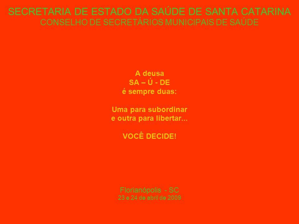 SECRETARIA DE ESTADO DA SAÚDE DE SANTA CATARINA CONSELHO DE SECRETÁRIOS MUNICIPAIS DE SAÚDE A deusa SA – Ú - DE é sempre duas: Uma para subordinar e outra para libertar...