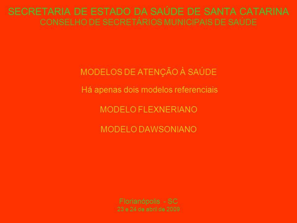 SECRETARIA DE ESTADO DA SAÚDE DE SANTA CATARINA CONSELHO DE SECRETÁRIOS MUNICIPAIS DE SAÚDE MODELOS DE ATENÇÃO À SAÚDE Há apenas dois modelos referenciais MODELO FLEXNERIANO MODELO DAWSONIANO Florianópolis - SC 23 e 24 de abril de 2009